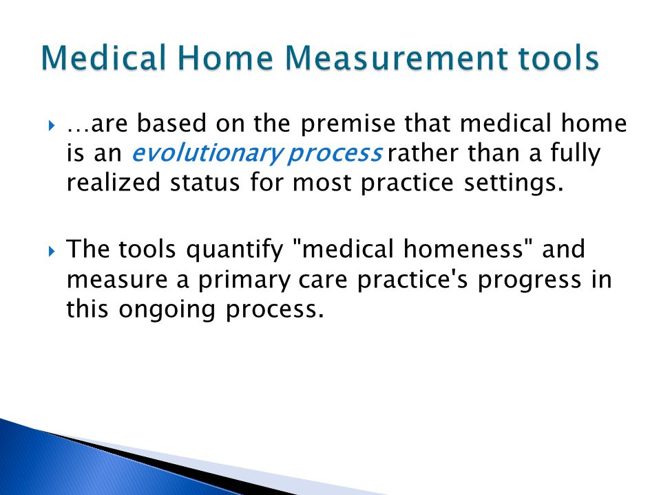  …are based on the premise that medical home is an evolutionary process rather than a fully realized status for most practice settings.  The tools q