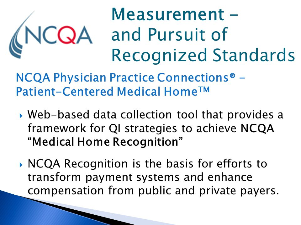 NCQA Physician Practice Connections® - Patient-Centered Medical Home TM  Web-based data collection tool that provides a framework for QI strategies t