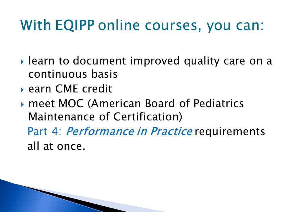 With EQIPP online courses, you can:  learn to document improved quality care on a continuous basis  earn CME credit  meet MOC (American Board of Pe