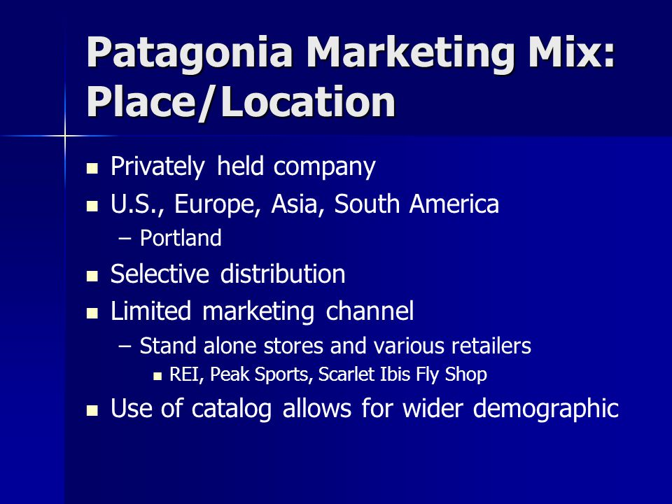Patagonia Marketing Mix: Place/Location Privately held company U.S., Europe, Asia, South America – –Portland Selective distribution Limited marketing