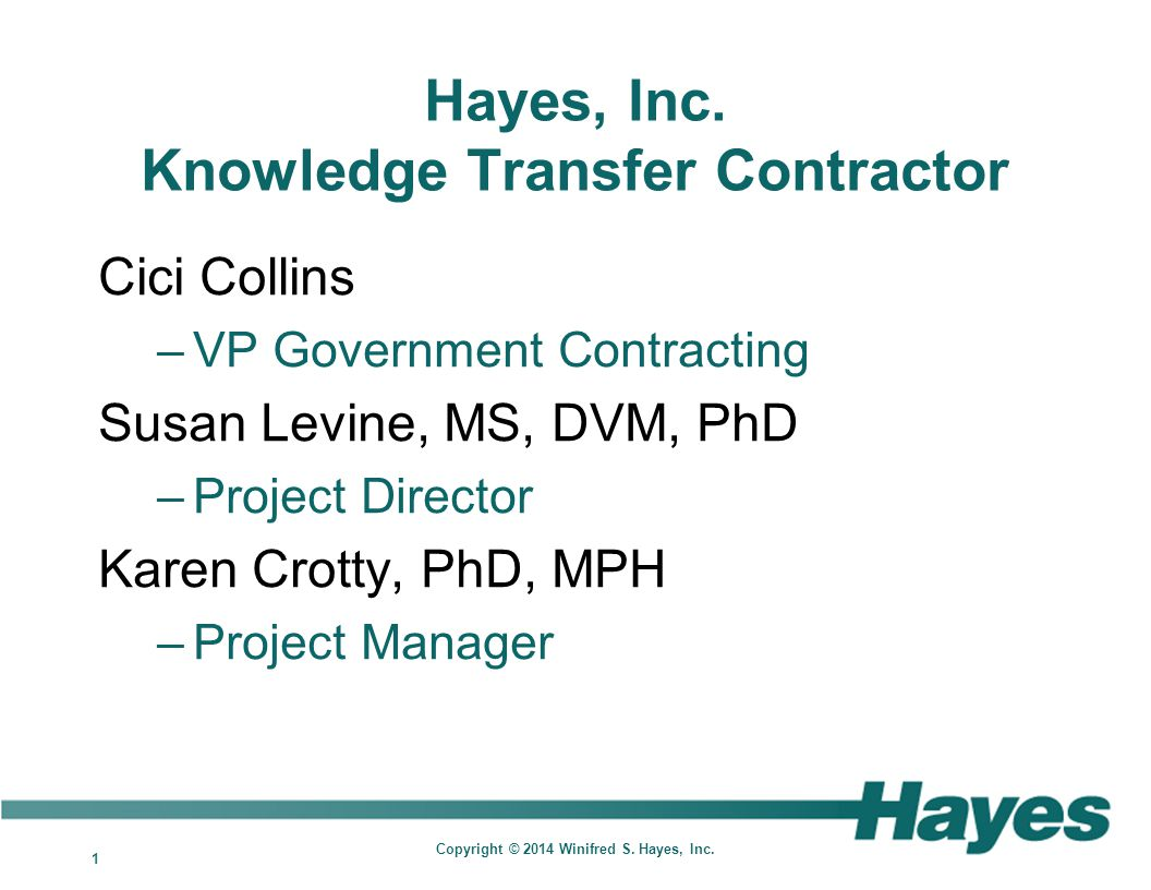 1 Copyright © 2014 Winifred S. Hayes, Inc. Hayes, Inc. Knowledge Transfer Contractor Cici Collins –VP Government Contracting Susan Levine, MS, DVM, Ph