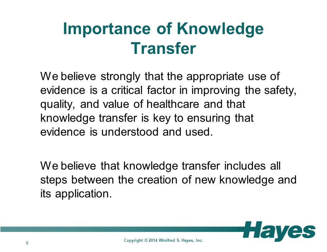5 Copyright © 2014 Winifred S. Hayes, Inc. Importance of Knowledge Transfer We believe strongly that the appropriate use of evidence is a critical fac