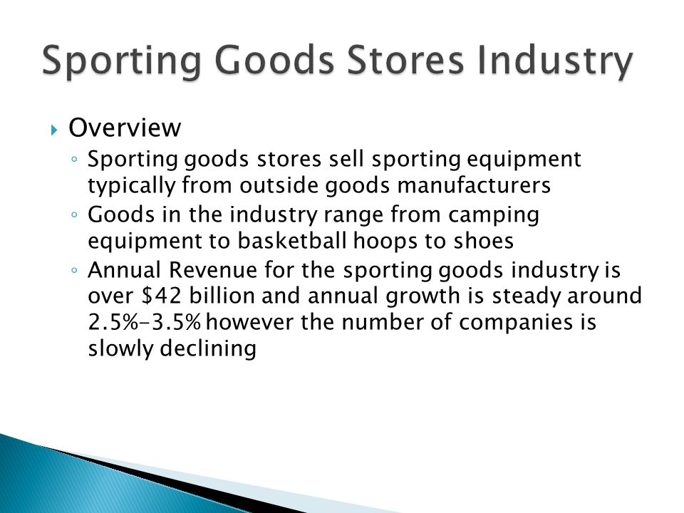  Overview ◦ Sporting goods stores sell sporting equipment typically from outside goods manufacturers ◦ Goods in the industry range from camping equipment to basketball hoops to shoes ◦ Annual Revenue for the sporting goods industry is over $42 billion and annual growth is steady around 2.5%-3.5% however the number of companies is slowly declining