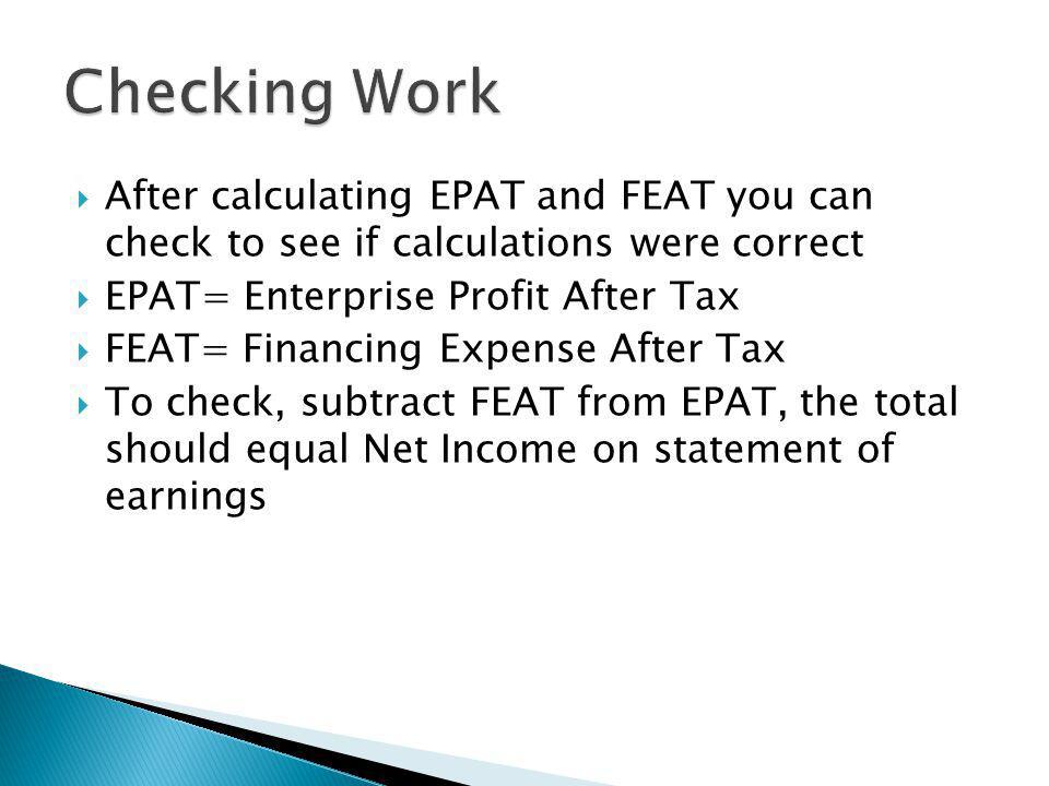  After calculating EPAT and FEAT you can check to see if calculations were correct  EPAT= Enterprise Profit After Tax  FEAT= Financing Expense After Tax  To check, subtract FEAT from EPAT, the total should equal Net Income on statement of earnings