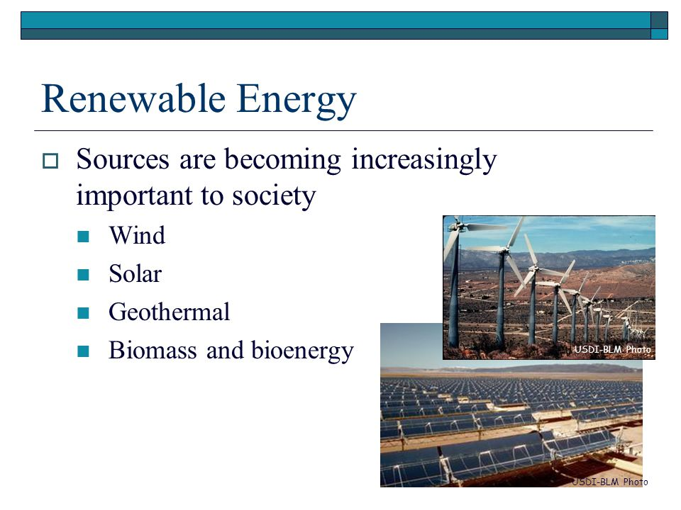 Renewable Energy  Sources are becoming increasingly important to society Wind Solar Geothermal Biomass and bioenergy USDI-BLM Photo