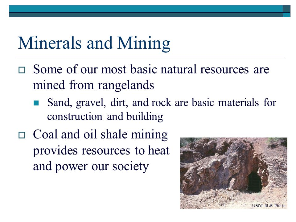 Minerals and Mining  Some of our most basic natural resources are mined from rangelands Sand, gravel, dirt, and rock are basic materials for construction and building  Coal and oil shale mining provides resources to heat and power our society USDI-BLM Photo