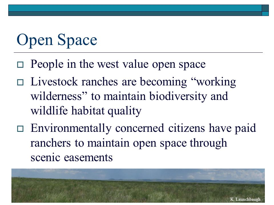 Open Space  People in the west value open space  Livestock ranches are becoming working wilderness to maintain biodiversity and wildlife habitat quality  Environmentally concerned citizens have paid ranchers to maintain open space through scenic easements K.
