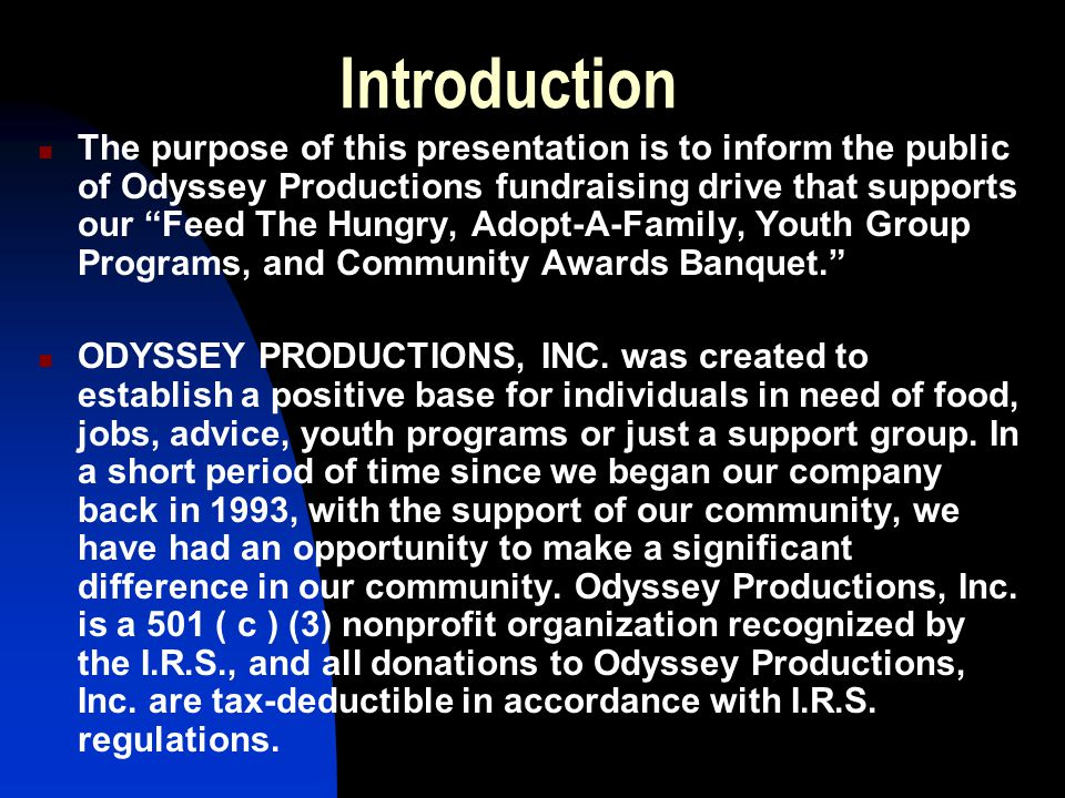 Introduction The purpose of this presentation is to inform the public of Odyssey Productions fundraising drive that supports our Feed The Hungry, Adopt-A-Family, Youth Group Programs, and Community Awards Banquet. ODYSSEY PRODUCTIONS, INC.