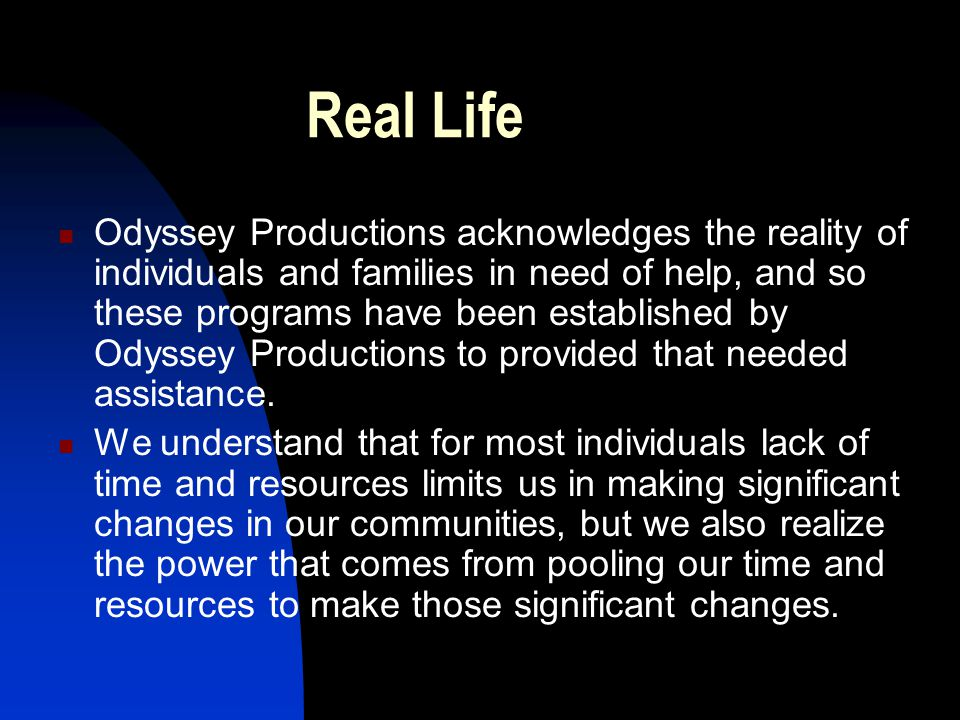 Real Life Odyssey Productions acknowledges the reality of individuals and families in need of help, and so these programs have been established by Odyssey Productions to provided that needed assistance.