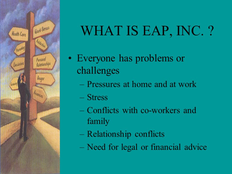 Benefits Of EAP, Inc. EAP, Inc behavioral health clients surveys show that having EAP, Inc. work/life services available contributes to: –JOB SATISFAC