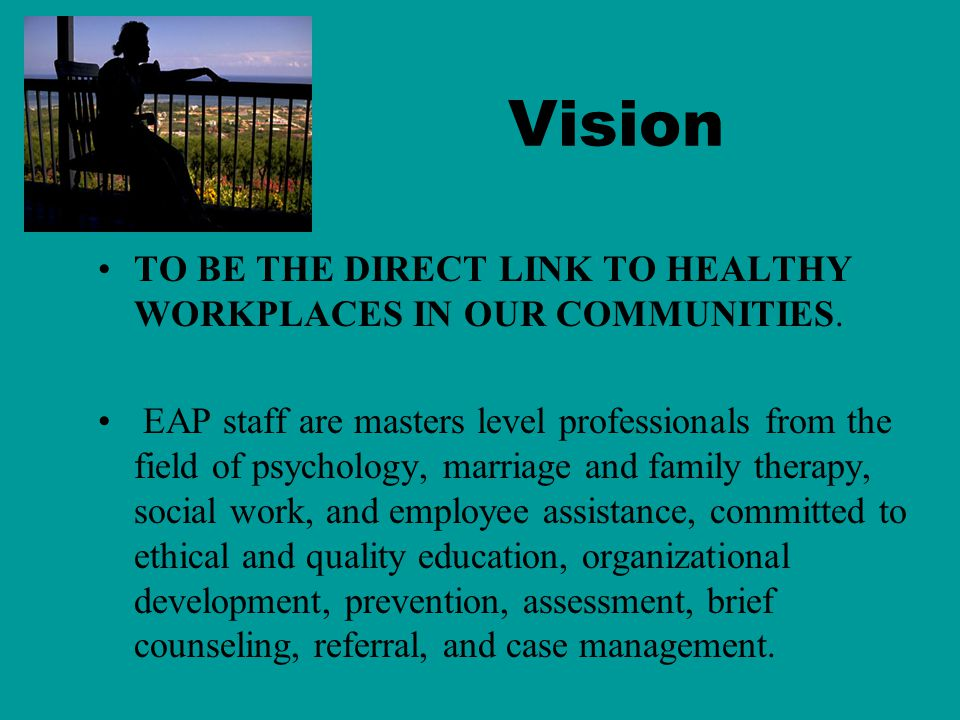 EAP, INC. OUR MISSION: To assist the behavioral and emotional well being of individuals, families, organizations, and communities by connecting people