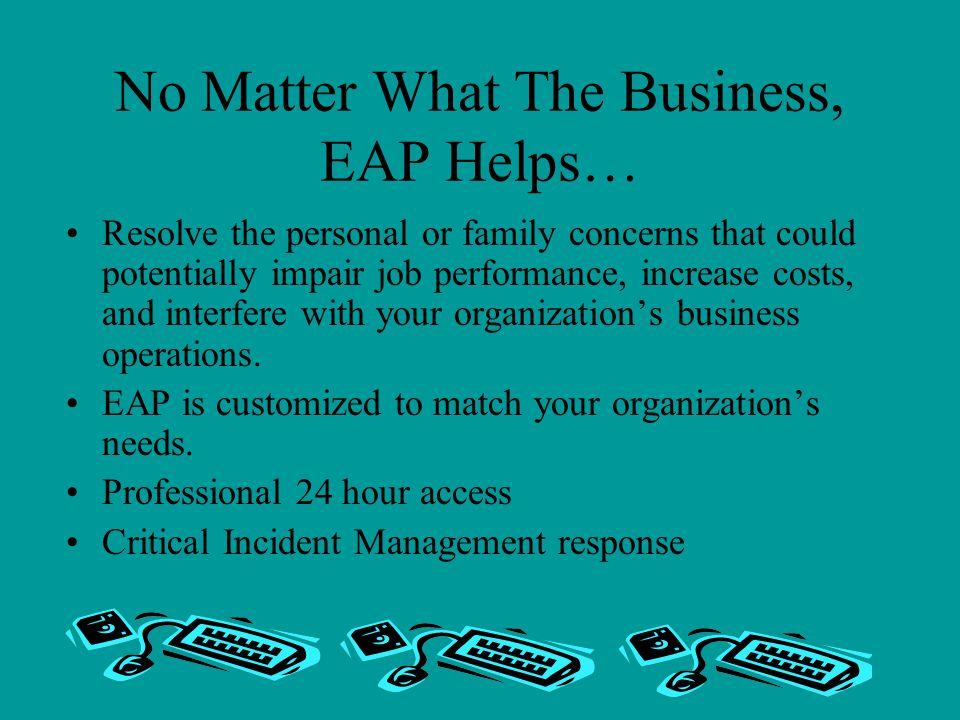 No Matter What The Business, EAP Helps… Resolve the personal or family concerns that could potentially impair job performance, increase costs, and interfere with your organization's business operations.