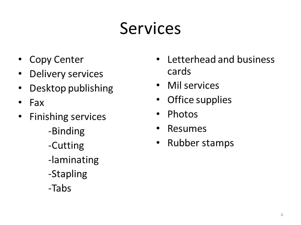 Services Copy Center Delivery services Desktop publishing Fax Finishing services -Binding -Cutting -laminating -Stapling -Tabs Letterhead and business cards Mil services Office supplies Photos Resumes Rubber stamps 4