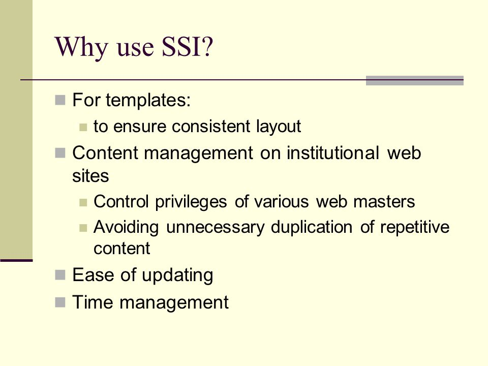 Why use SSI? For templates: to ensure consistent layout Content management on institutional web sites Control privileges of various web masters Avoidi