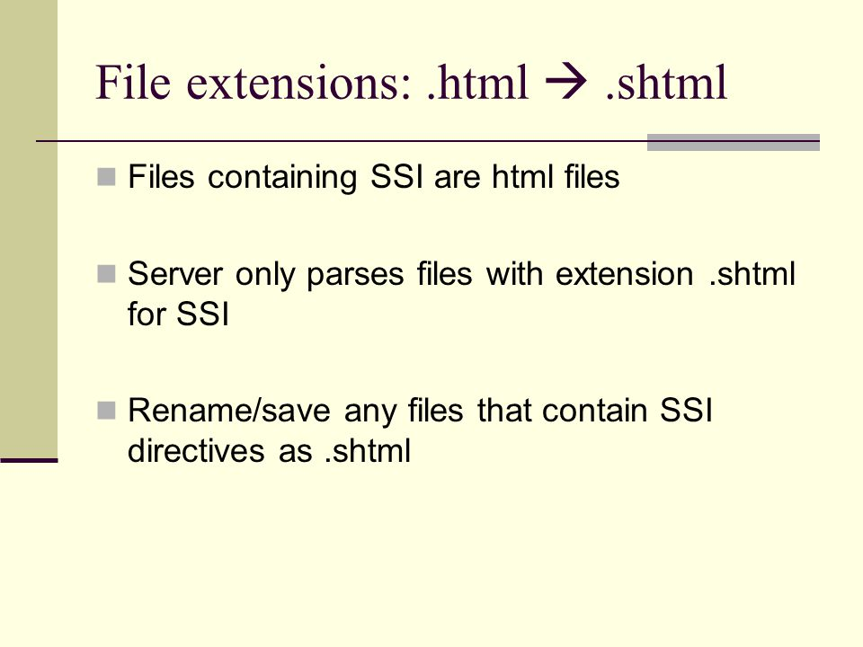 File extensions:.html .shtml Files containing SSI are html files Server only parses files with extension.shtml for SSI Rename/save any files that con