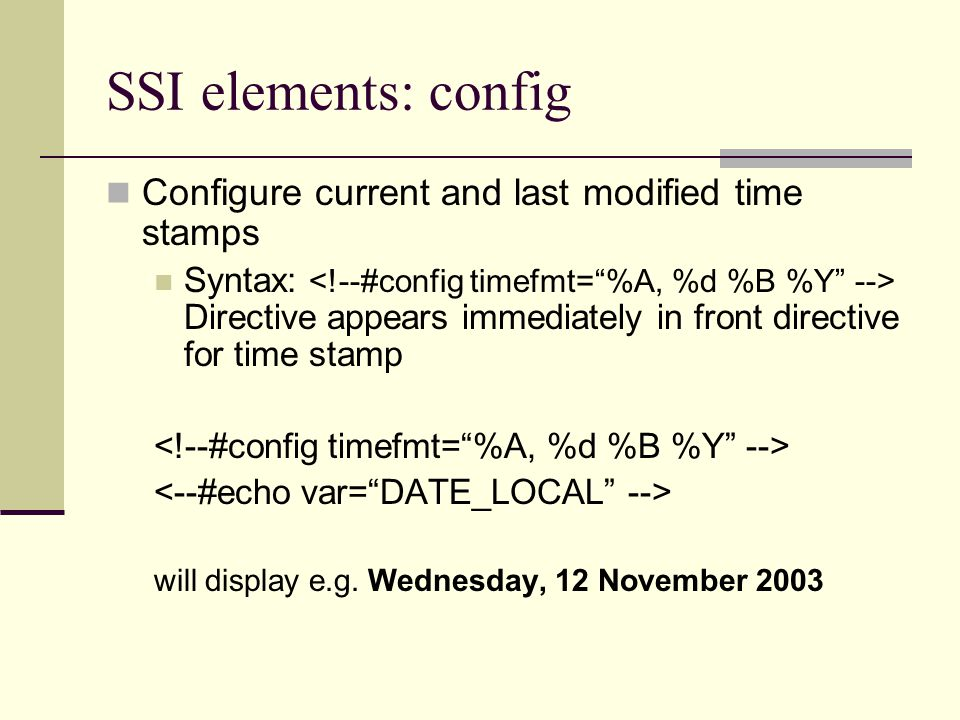 SSI elements: config Configure current and last modified time stamps Syntax: Directive appears immediately in front directive for time stamp will display e.g.