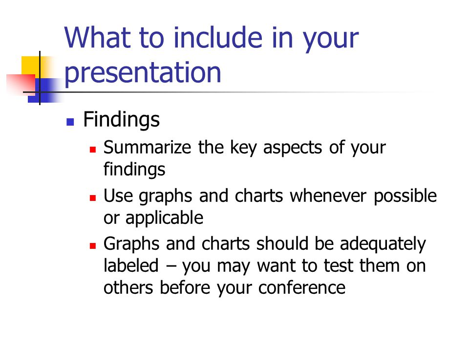 What to include in your presentation Findings Summarize the key aspects of your findings Use graphs and charts whenever possible or applicable Graphs and charts should be adequately labeled – you may want to test them on others before your conference