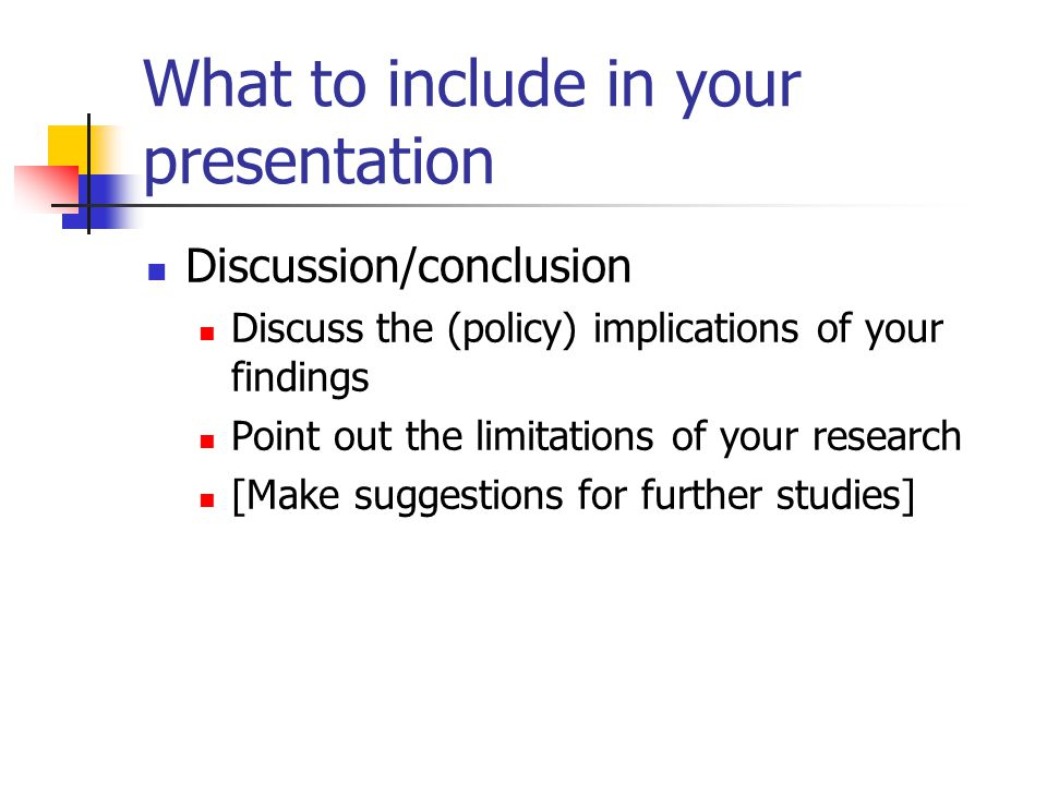 What to include in your presentation Discussion/conclusion Discuss the (policy) implications of your findings Point out the limitations of your research [Make suggestions for further studies]