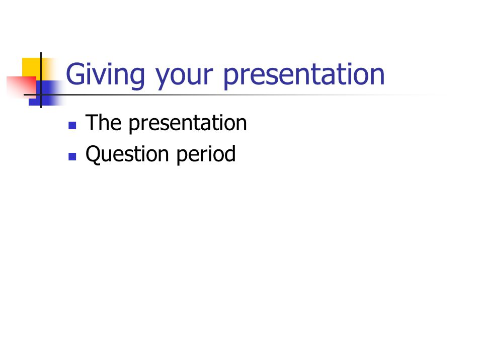 Giving your presentation The presentation Question period