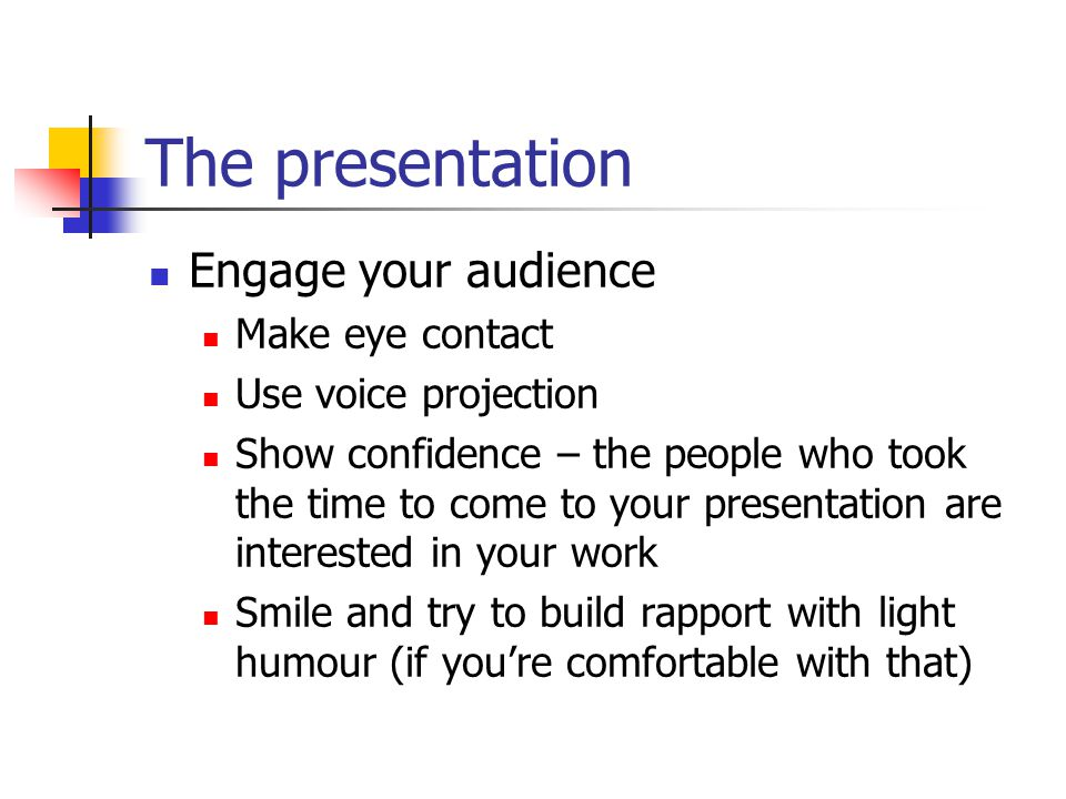 The presentation Engage your audience Make eye contact Use voice projection Show confidence – the people who took the time to come to your presentation are interested in your work Smile and try to build rapport with light humour (if you're comfortable with that)
