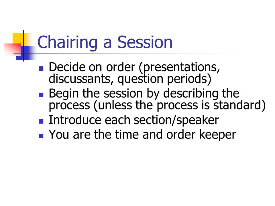 Chairing a Session Decide on order (presentations, discussants, question periods) Begin the session by describing the process (unless the process is standard) Introduce each section/speaker You are the time and order keeper