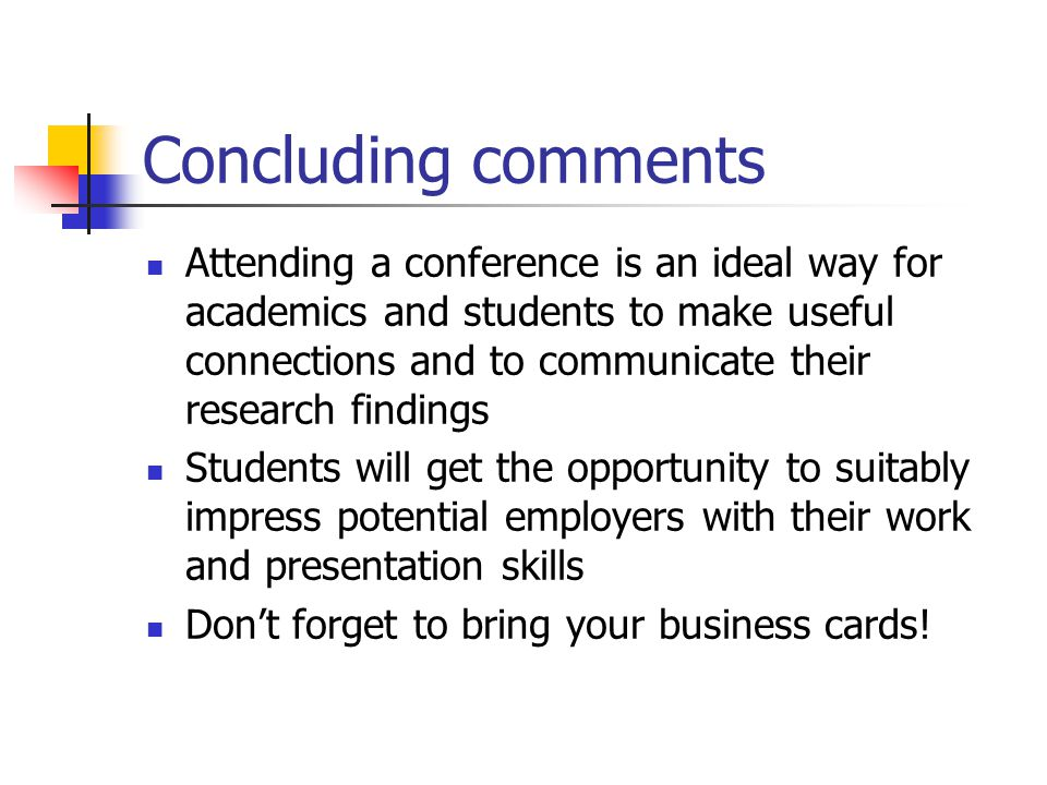 Concluding comments Attending a conference is an ideal way for academics and students to make useful connections and to communicate their research findings Students will get the opportunity to suitably impress potential employers with their work and presentation skills Don't forget to bring your business cards!