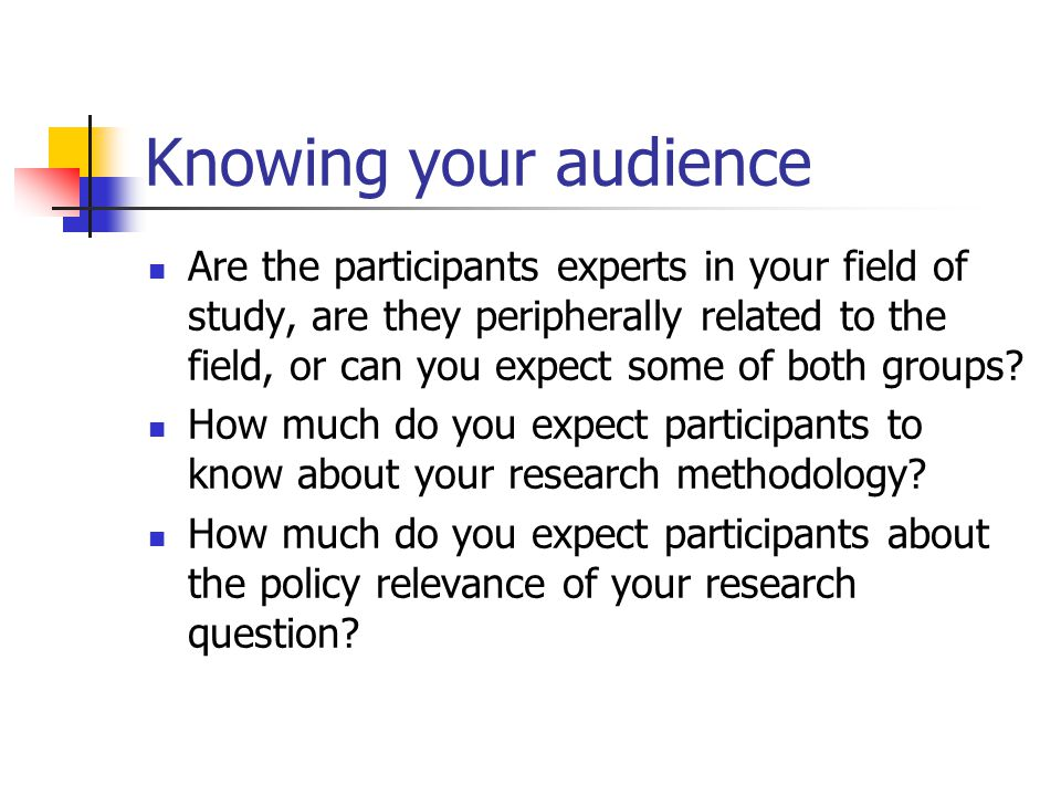 Knowing your audience Are the participants experts in your field of study, are they peripherally related to the field, or can you expect some of both groups.