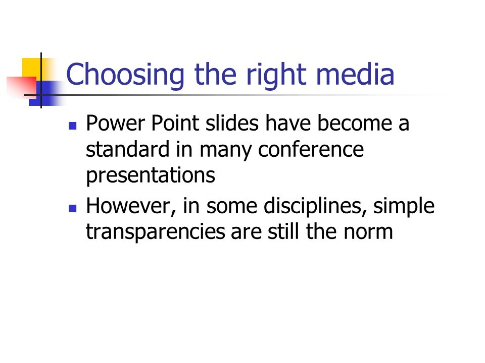 Choosing the right media Power Point slides have become a standard in many conference presentations However, in some disciplines, simple transparencies are still the norm