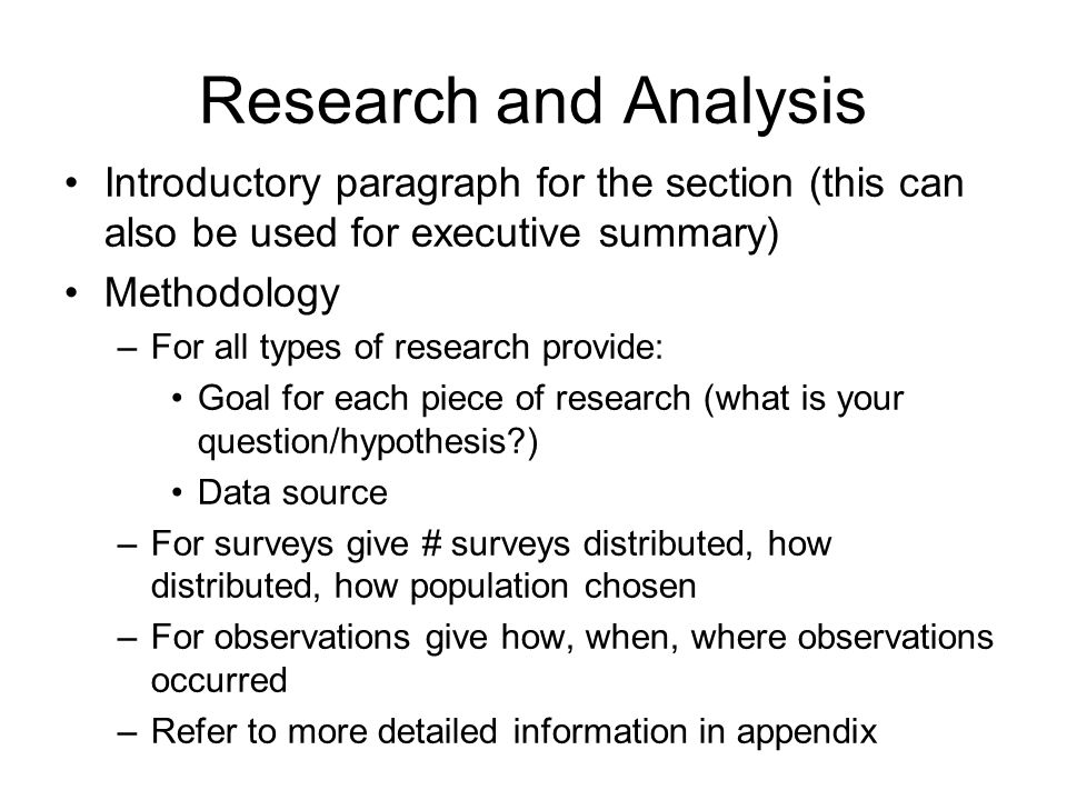 Research and Analysis Introductory paragraph for the section (this can also be used for executive summary) Methodology –For all types of research provide: Goal for each piece of research (what is your question/hypothesis?) Data source –For surveys give # surveys distributed, how distributed, how population chosen –For observations give how, when, where observations occurred –Refer to more detailed information in appendix
