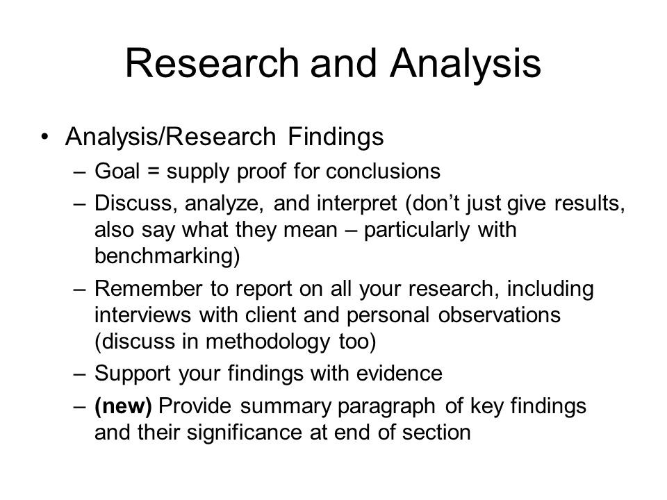 Research and Analysis Analysis/Research Findings –Goal = supply proof for conclusions –Discuss, analyze, and interpret (don't just give results, also say what they mean – particularly with benchmarking) –Remember to report on all your research, including interviews with client and personal observations (discuss in methodology too) –Support your findings with evidence –(new) Provide summary paragraph of key findings and their significance at end of section