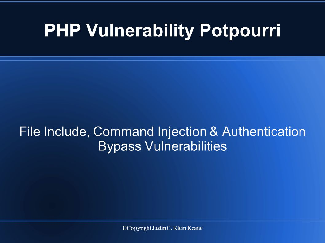 ©Copyright Justin C. Klein Keane PHP Vulnerability Potpourri File Include, Command Injection & Authentication Bypass Vulnerabilities