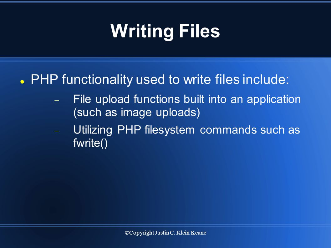 ©Copyright Justin C. Klein Keane Writing Files PHP functionality used to write files include:  File upload functions built into an application (such