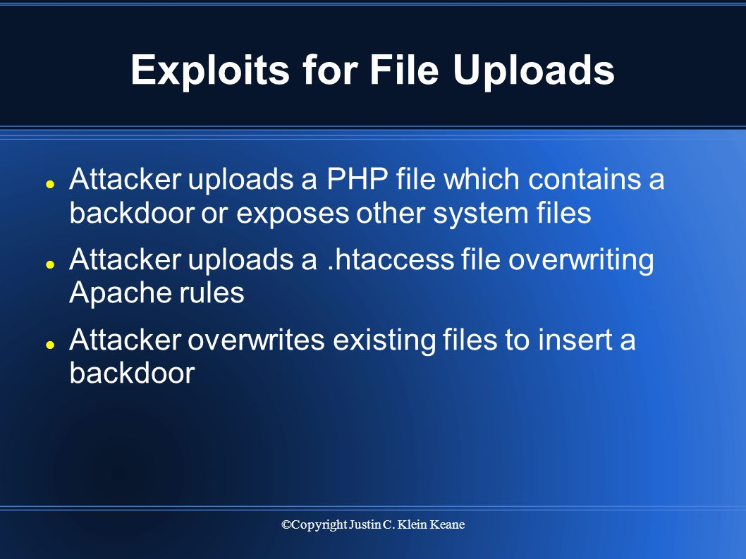 ©Copyright Justin C. Klein Keane Exploits for File Uploads Attacker uploads a PHP file which contains a backdoor or exposes other system files Attacke