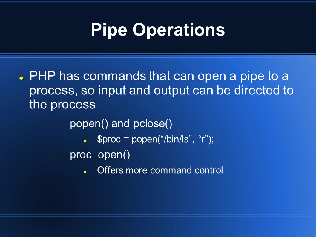 Pipe Operations PHP has commands that can open a pipe to a process, so input and output can be directed to the process  popen() and pclose() $proc = popen( /bin/ls , r );  proc_open() Offers more command control