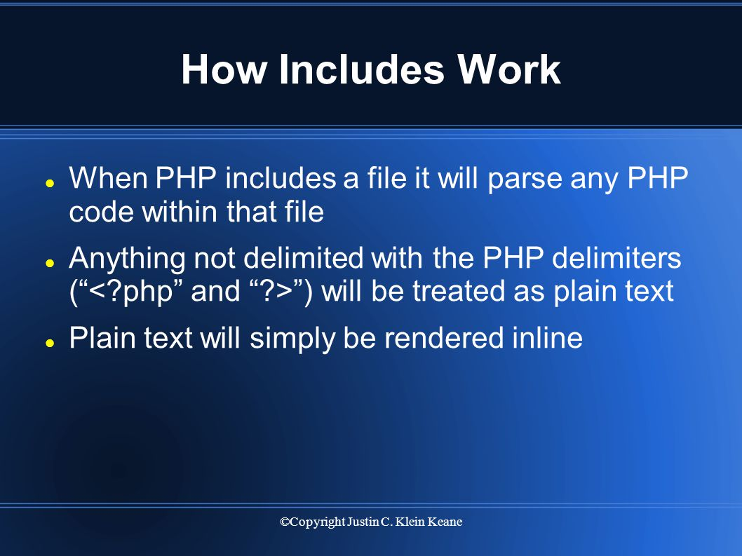 ©Copyright Justin C. Klein Keane How Includes Work When PHP includes a file it will parse any PHP code within that file Anything not delimited with th