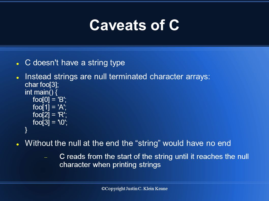 ©Copyright Justin C. Klein Keane Caveats of C C doesn't have a string type Instead strings are null terminated character arrays: char foo[3]; int main