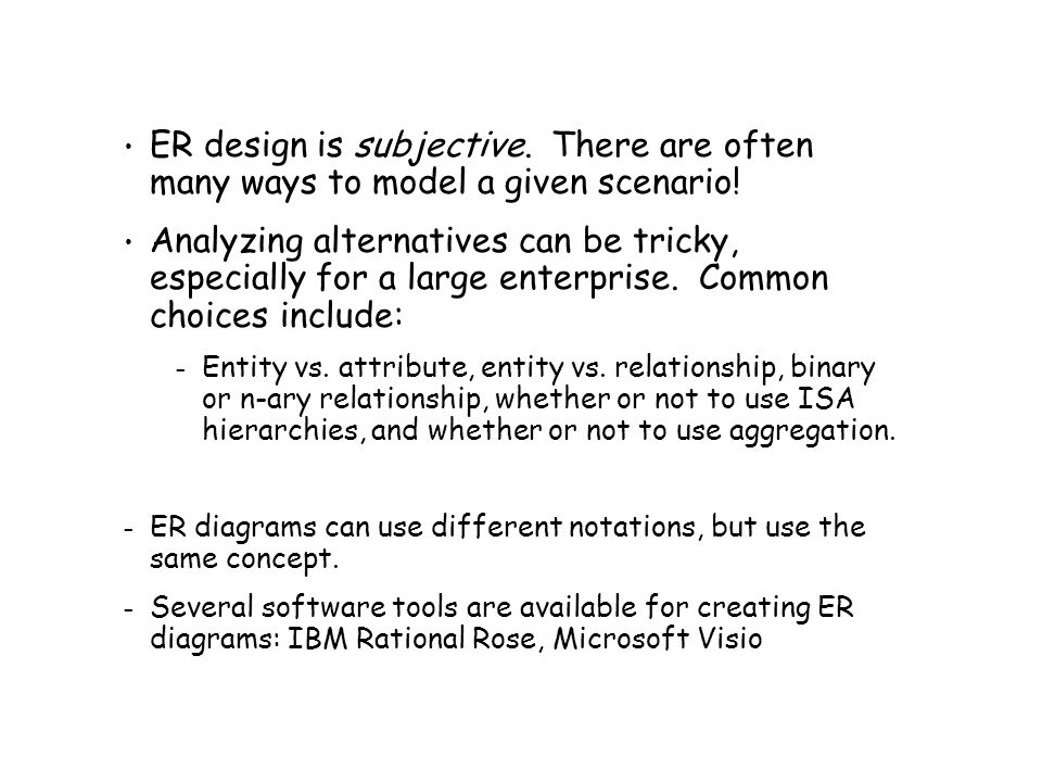 ER design is subjective.There are often many ways to model a given scenario.