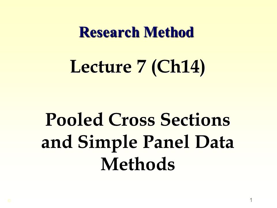 1 Research Method Lecture 7 (Ch14) Pooled Cross Sections and Simple Panel Data Methods ©