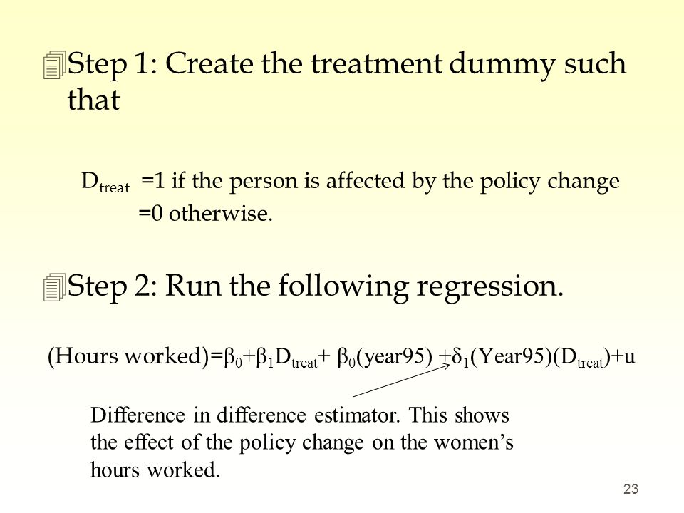 4Step 1: Create the treatment dummy such that D treat =1 if the person is affected by the policy change =0 otherwise. 4Step 2: Run the following regre