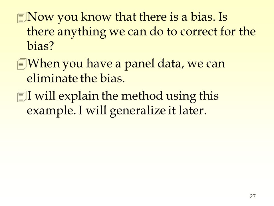 4Now you know that there is a bias. Is there anything we can do to correct for the bias? 4When you have a panel data, we can eliminate the bias. 4I wi