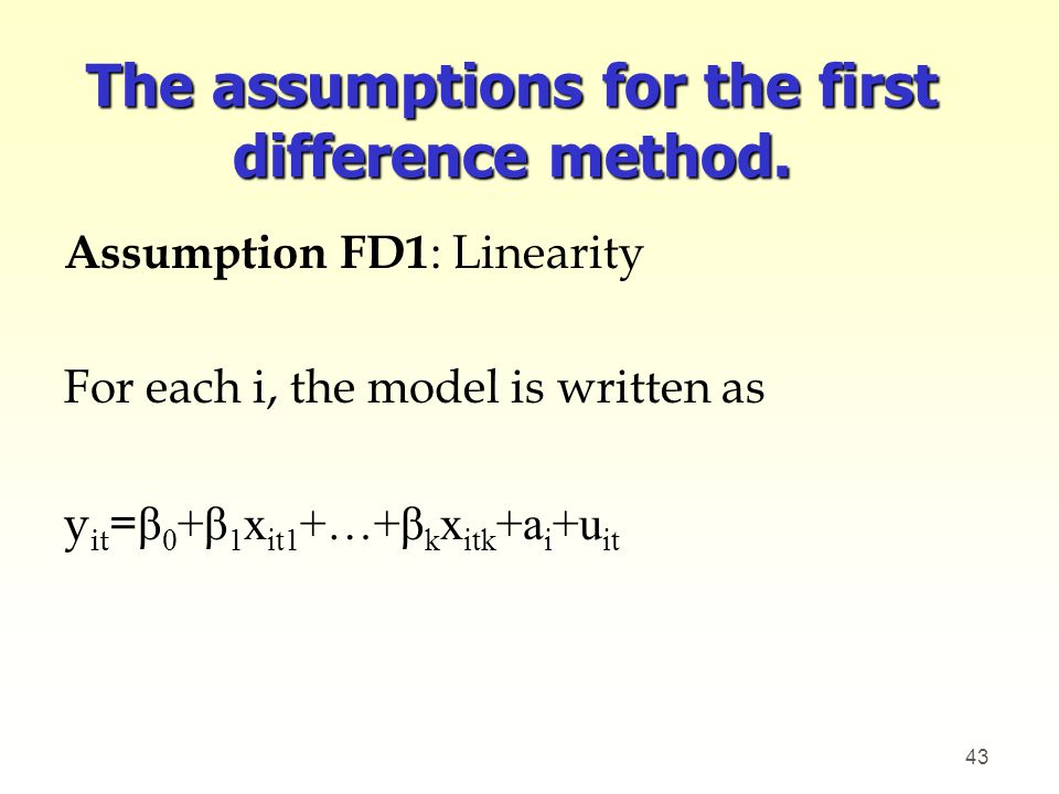 The assumptions for the first difference method. Assumption FD1 : Linearity For each i, the model is written as y it = β 0 +β 1 x it1 +…+β k x itk +a