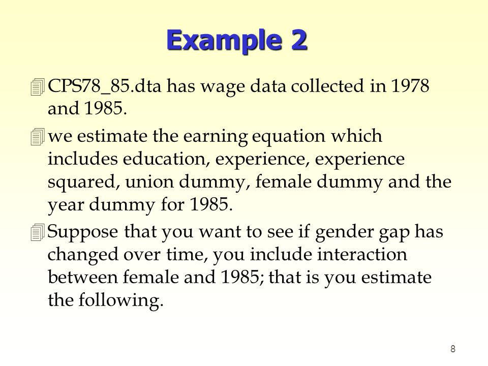  Log(wage)= β 0 +β 1 (educ) +β 2 (exper)+β 3 (expersq)+β 4 (Union) +β 5 (female) +β 6 (year85) +β 7 (year85)(female) 4You can check if gender wage gap in 1985 is different from the base year (1978) by checking if β 7 is equal to zero or not.