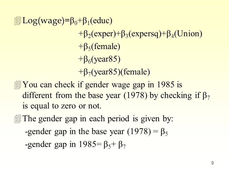  Log(wage)= β 0 +β 1 (educ) +β 2 (exper)+β 3 (expersq)+β 4 (Union) +β 5 (female) +β 6 (year85) +β 7 (year85)(female) 4You can check if gender wage ga