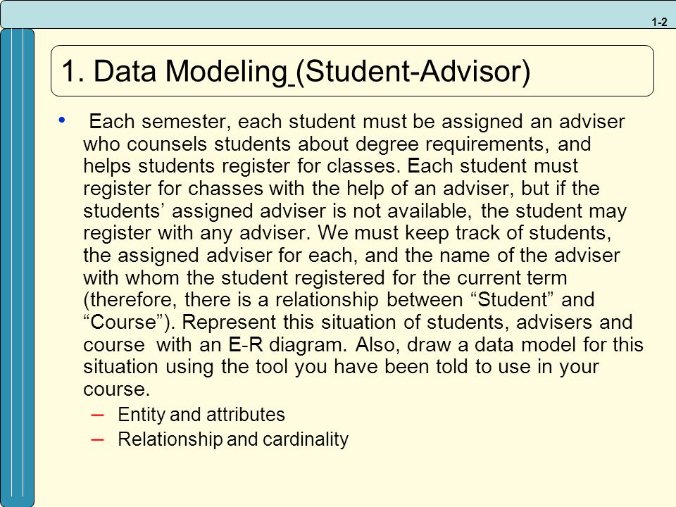 1-2 1. Data Modeling (Student-Advisor) Each semester, each student must be assigned an adviser who counsels students about degree requirements, and he