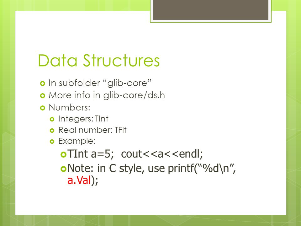 """Data Structures  In subfolder """"glib-core""""  More info in glib-core/ds.h  Numbers:  Integers: TInt  Real number: TFlt  Example:  TInt a=5; cout<<"""