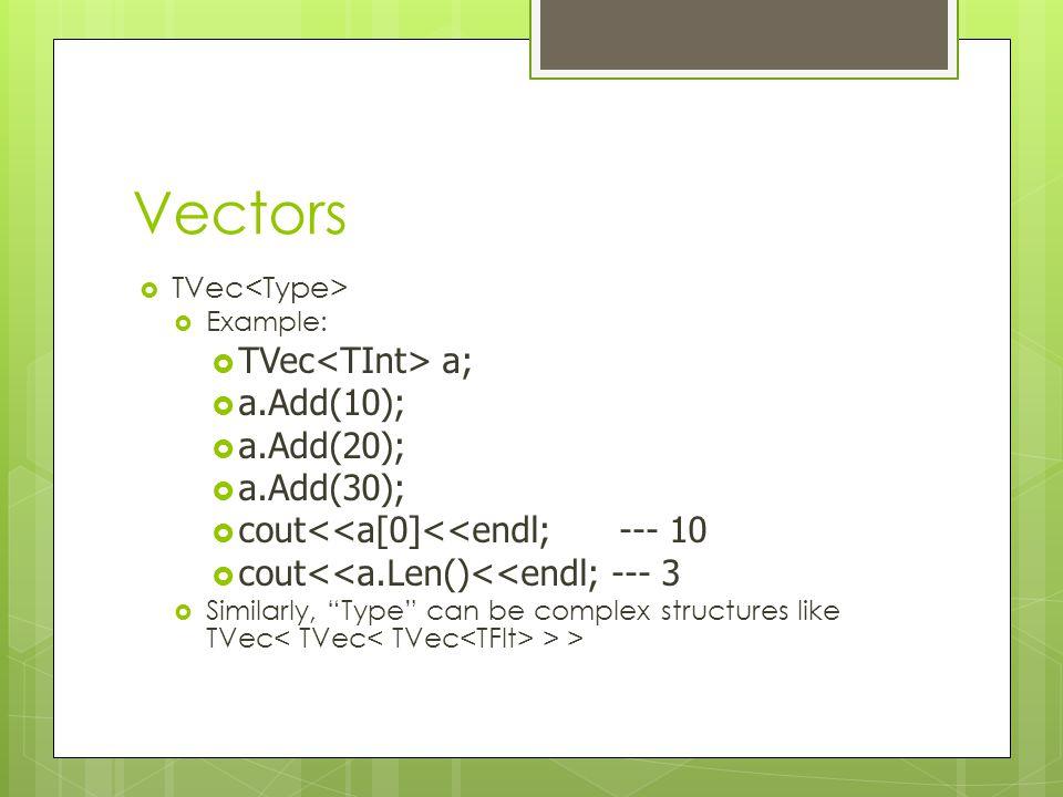 "Vectors  TVec  Example:  TVec a;  a.Add(10);  a.Add(20);  a.Add(30);  cout<<a[0]<<endl; --- 10  cout<<a.Len()<<endl; --- 3  Similarly, ""Type"""