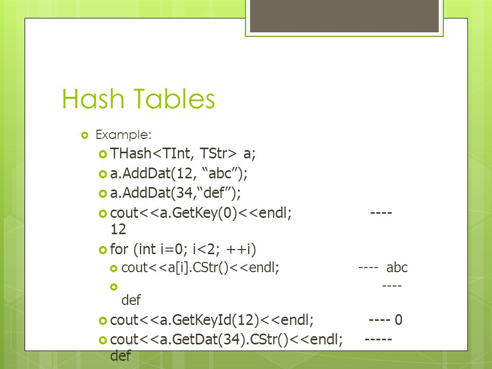 """Hash Tables  Example:  THash a;  a.AddDat(12, """"abc"""");  a.AddDat(34,""""def"""");  cout<<a.GetKey(0)<<endl; ---- 12  for (int i=0; i<2; ++i)  cout<<a["""