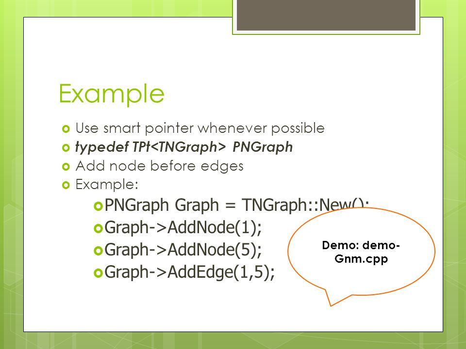 Example  Use smart pointer whenever possible  typedef TPt PNGraph  Add node before edges  Example:  PNGraph Graph = TNGraph::New();  Graph->AddN