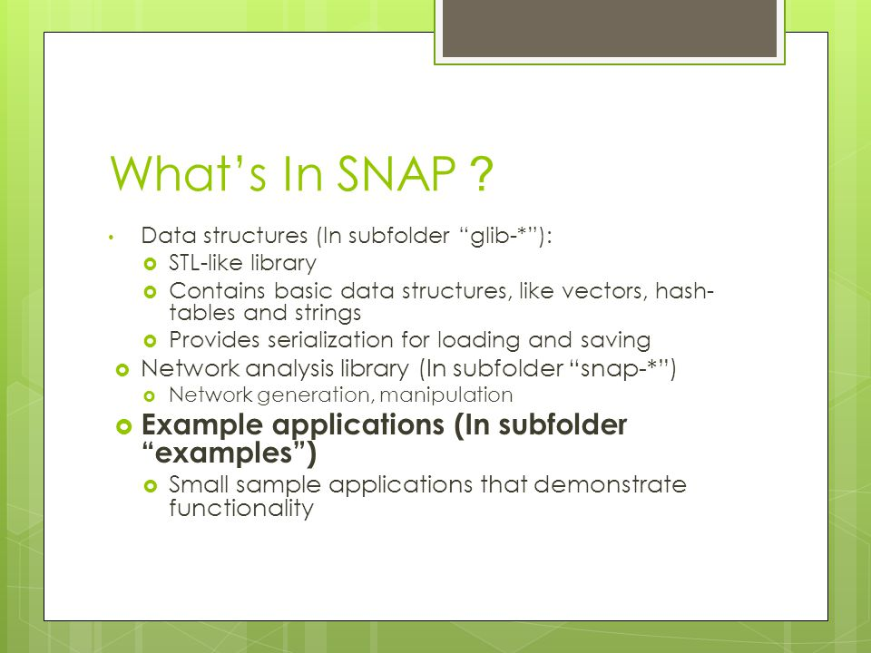 """What's In SNAP ? Data structures (In subfolder """"glib-*""""):  STL-like library  Contains basic data structures, like vectors, hash- tables and strings"""