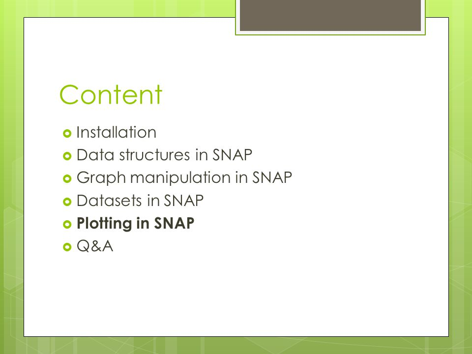 Content  Installation  Data structures in SNAP  Graph manipulation in SNAP  Datasets in SNAP  Plotting in SNAP  Q&A